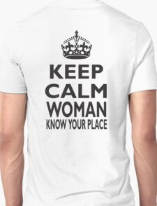 KEEP CALM, WOMAN, KNOW YOUR PLACE! T-Shirt