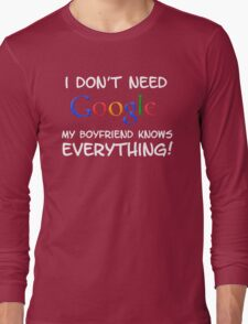 I don't need Google my BOYFRIEND knows everything! Long Sleeve T-Shirt