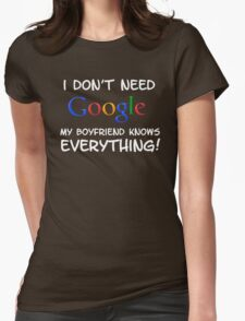 I don't need Google my BOYFRIEND knows everything! Womens Fitted T-Shirt