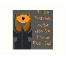 For the guy that's hotter than the fires of Mount Doom Art Print