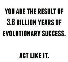 you are the result of 3.8 billion years of evolutionary success by herizon