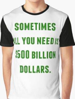 sometimes all you need is 500 billion Graphic T-Shirt