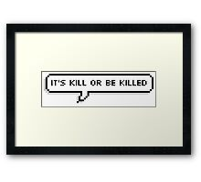 It's kill or be killed! Framed Print