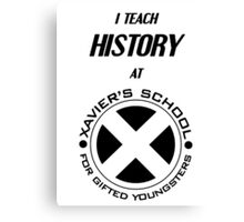 I Teach History at Xavier's School for Gifted Youngsters Canvas Print