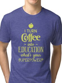 I Turn Coffee Into Education Tri-blend T-Shirt