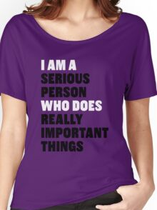 I am a Serious Person Who Does Really Important Things Women's Relaxed Fit T-Shirt