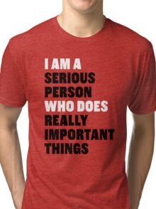 I am a Serious Person Who Does Really Important Things Tri-blend T-Shirt