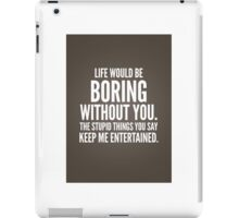Life would be boring without you iPad Case/Skin