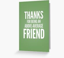 Thanks for being an above average friend Greeting Card