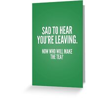 Sad to hear you're leaving - now who will make the tea? Greeting Card
