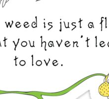A weed is just a flower that you haven't learned to love Sticker