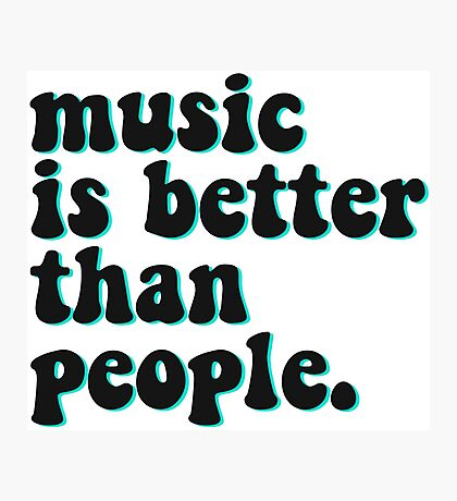 MUSIC IS BETTER THAN PEOPLE Photographic Print