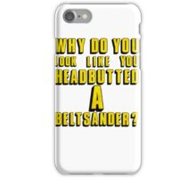 Why Do You Look Like You Headbutted A Beltsander? iPhone Case/Skin