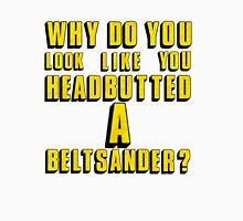 Why Do You Look Like You Headbutted A Beltsander? Unisex T-Shirt