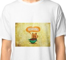 WHAT MY COFFEE SAYS TO ME APRIL 26, 2014 Classic T-Shirt