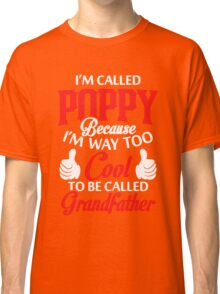 I'm called Poppy because I'm way too cool to be called grandfather Classic T-Shirt