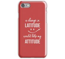 A change in latitude helps your attitude iPhone Case/Skin