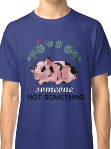 A Pig is SOMEONE, Not Something Classic T-Shirt