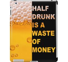 Half drunk is a waste of money iPad Case/Skin