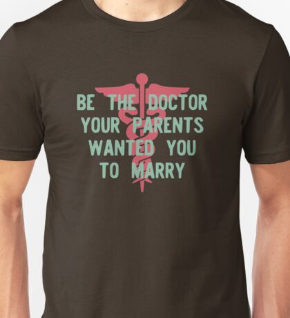 Be the Doctor your parents wanted you to marry Unisex T-Shirt