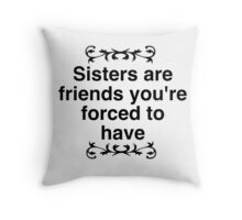 Sisters are friends you're forced to have Throw Pillow
