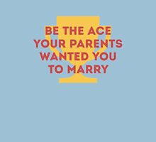 Be the Ace your parents wanted you to marry Unisex T-Shirt
