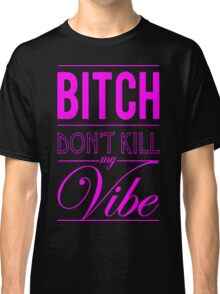 Bitch don't kill my vibe - HOT PINK Classic T-Shirt