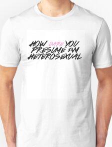 How DARE You Presume I'm Heterosexual T-Shirt