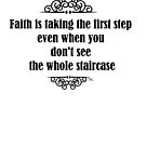 Faith is taking the first step even when you don't see the whole staircase  by Tia Knight