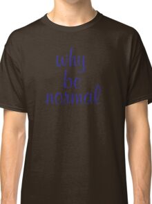 Why Be Normal Classic T-Shirt