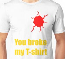 You broke my T-shirt Unisex T-Shirt