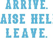Arrive, Raise Hell and Leave by mersenne