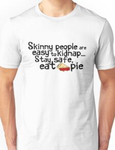 Skinny people are easy to kidnap... stay safe, eat pie Unisex T-Shirt