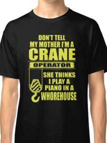 Don't Tell My Mother I'm A Crane Operator Classic T-Shirt