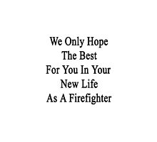 We Only Hope The Best For You In Your New Life As A Firefighter  by supernova23