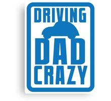DRIVING DAD CRAZY Canvas Print