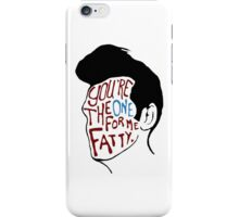 You're The One For Me Fatty... iPhone Case/Skin