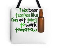 This beer tastes like I'm not going to work tomorrow Tote Bag