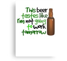 This beer tastes like I'm not going to work tomorrow Metal Print