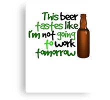 This beer tastes like I'm not going to work tomorrow Canvas Print