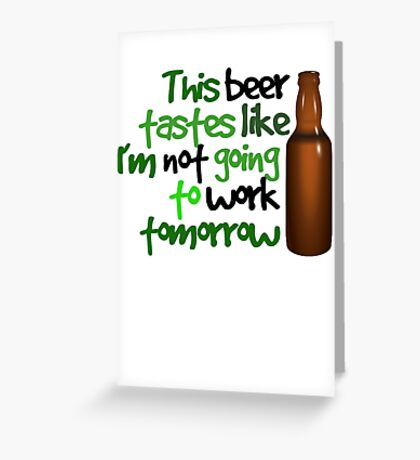 This beer tastes like I'm not going to work tomorrow Greeting Card