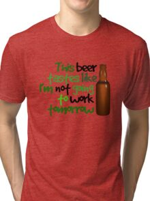 This beer tastes like I'm not going to work tomorrow Tri-blend T-Shirt