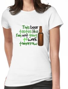 This beer tastes like I'm not going to work tomorrow Womens Fitted T-Shirt