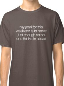 My goal for this weekend is to move just enough so no one thinks I'm dead Classic T-Shirt