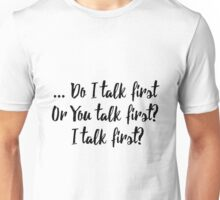 Do I Talk First Or You Talk First? Unisex T-Shirt