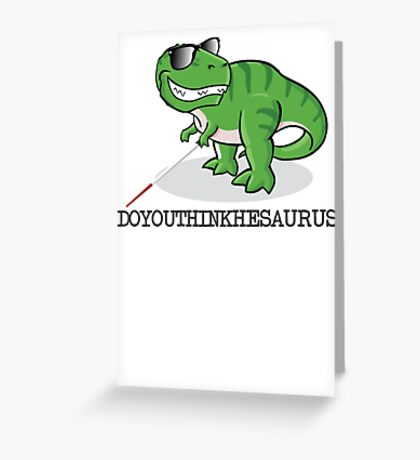 Doyouthinkhesaurus Greeting Card