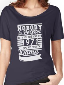 NOBODY IS PERFECT BUT IF YOU WERE BORN IN 1971 YOU'RE PRETTY DAMN  Women's Relaxed Fit T-Shirt