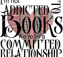 I'm not addicted to books. We're in a committed relationship. by Twisted-Teez