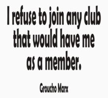 MARX, Groucho, I refuse to join any club that would have me as a member. by TOM HILL - Designer
