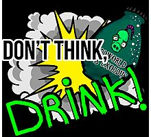 Don't think, drink! Photographic Print